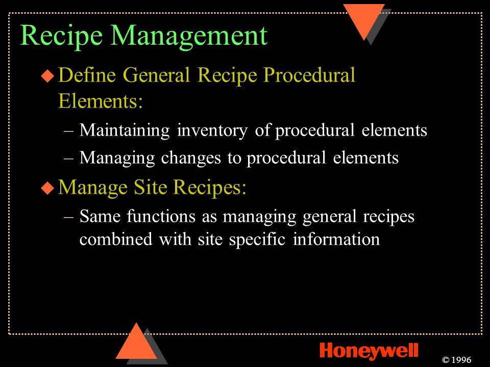 Recipe Management u Define General Recipe Procedural Elements: –Maintaining inventory of procedural elements –Managing changes to procedural elements