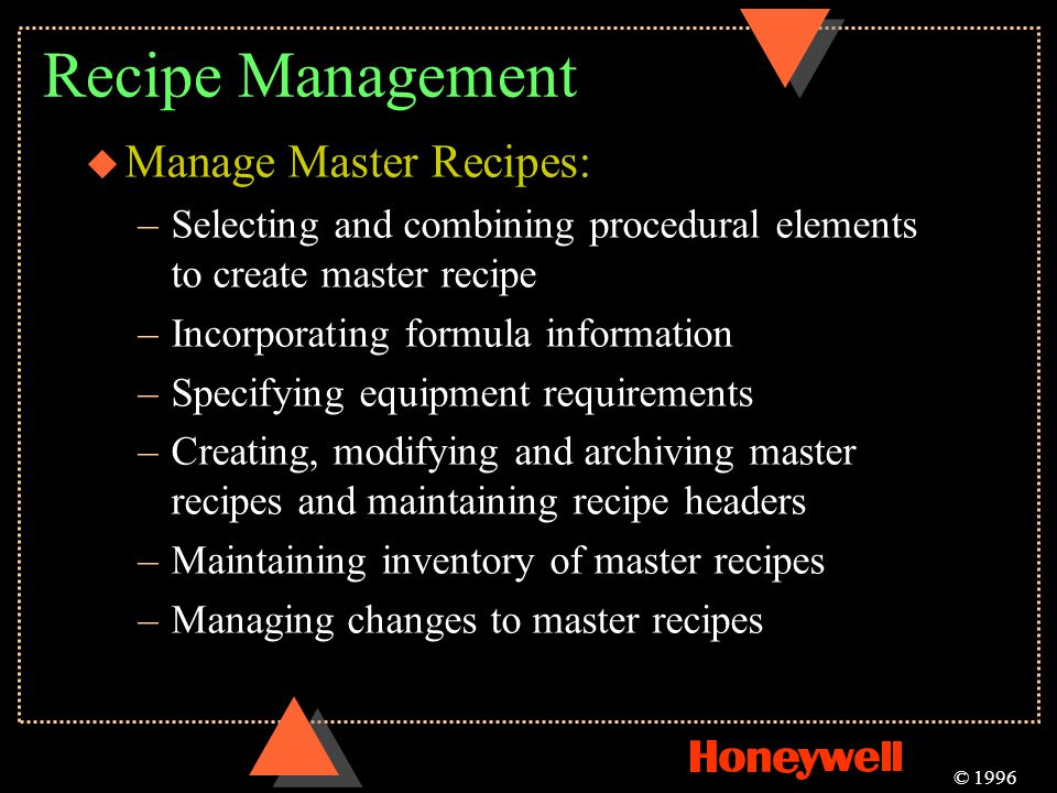Recipe Management u Manage Master Recipes: –Selecting and combining procedural elements to create master recipe –Incorporating formula information –Sp