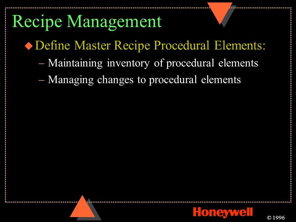 Recipe Management u Define Master Recipe Procedural Elements: –Maintaining inventory of procedural elements –Managing changes to procedural elements ©