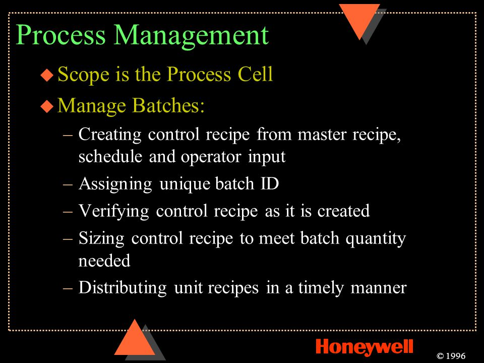 Process Management u Scope is the Process Cell u Manage Batches: –Creating control recipe from master recipe, schedule and operator input –Assigning u