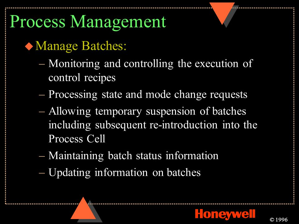 Process Management u Manage Batches: –Monitoring and controlling the execution of control recipes –Processing state and mode change requests –Allowing