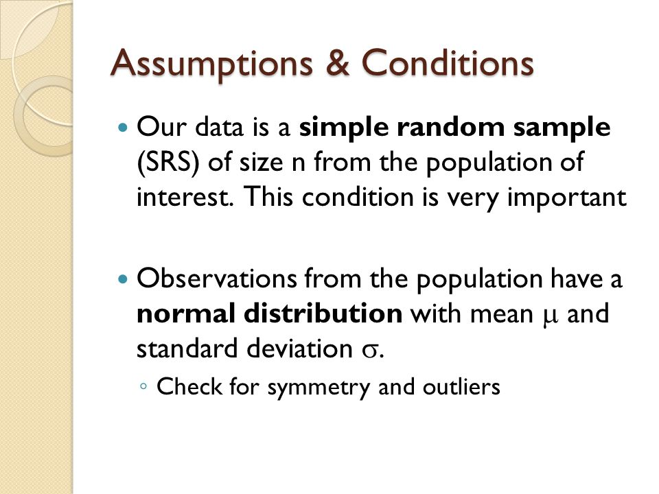 Assumptions & Conditions Our data is a simple random sample (SRS) of size n from the population of interest.