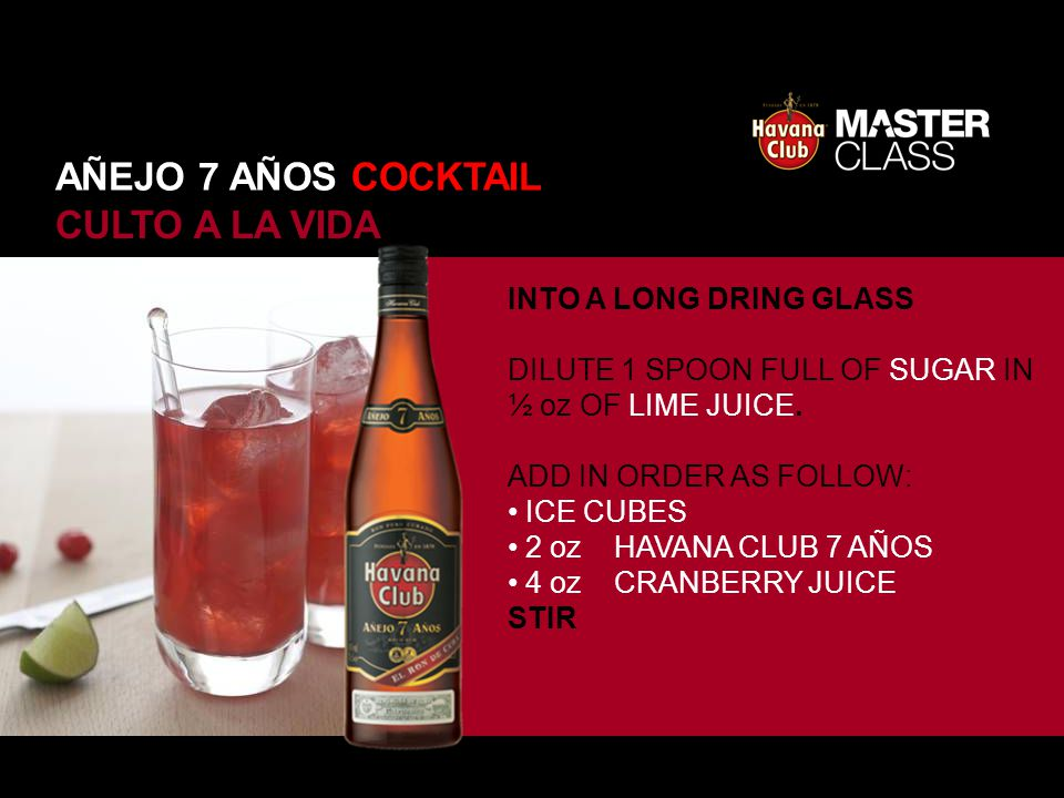CULTO A LA VIDA INTO A LONG DRING GLASS DILUTE 1 SPOON FULL OF SUGAR IN ½ oz OF LIME JUICE. ADD IN ORDER AS FOLLOW: ICE CUBES 2 oz HAVANA CLUB 7 AÑOS