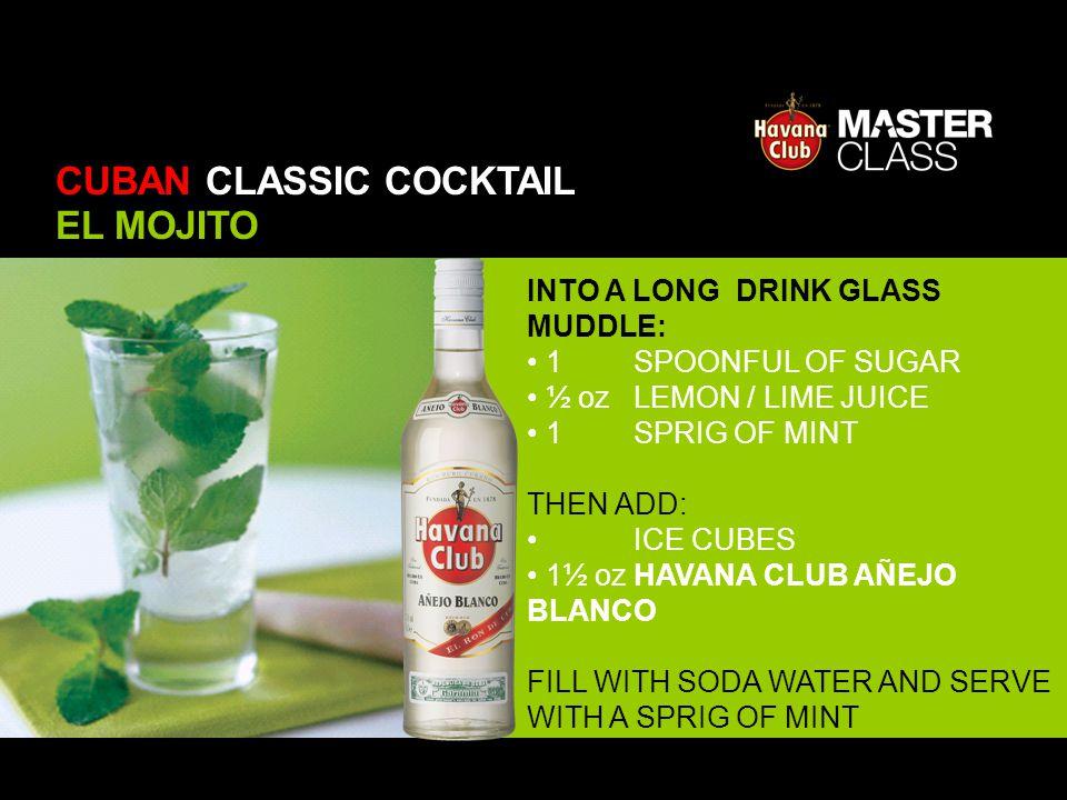 INTO A LONG DRINK GLASS MUDDLE: 1 SPOONFUL OF SUGAR ½ oz LEMON / LIME JUICE 1 SPRIG OF MINT THEN ADD: ICE CUBES 1½ oz HAVANA CLUB AÑEJO BLANCO FILL WI