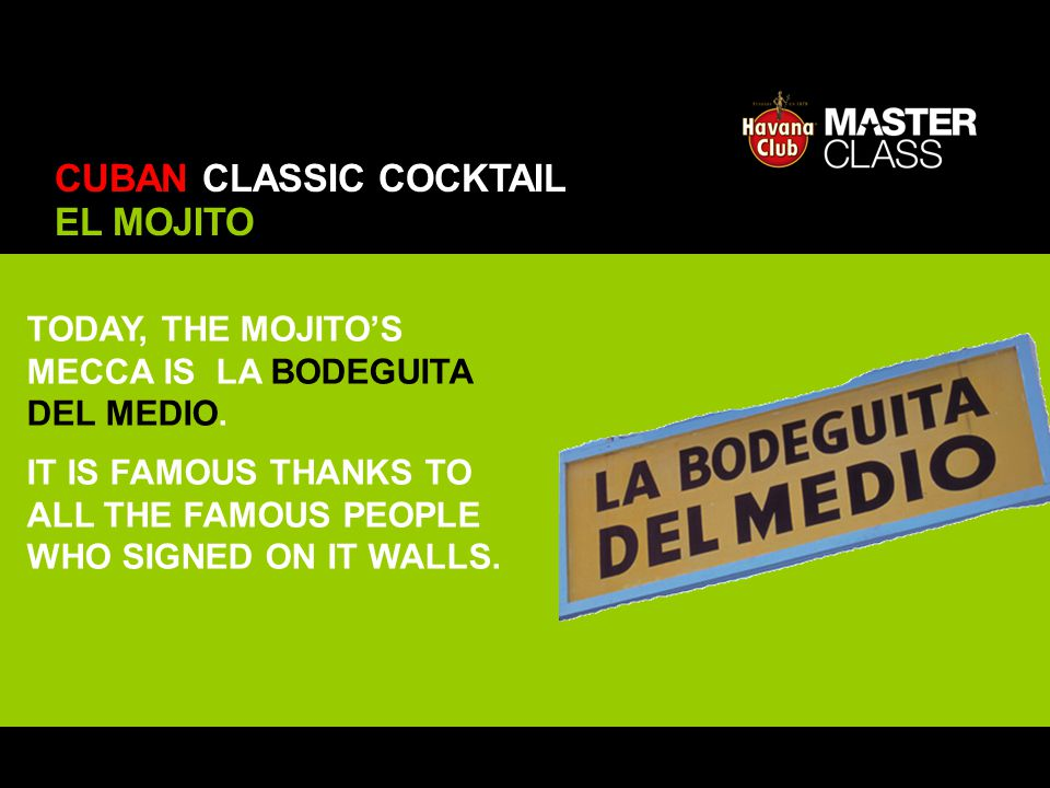 TODAY, THE MOJITOS MECCA IS LA BODEGUITA DEL MEDIO. IT IS FAMOUS THANKS TO ALL THE FAMOUS PEOPLE WHO SIGNED ON IT WALLS. EL MOJITO CUBAN CLASSIC COCKT