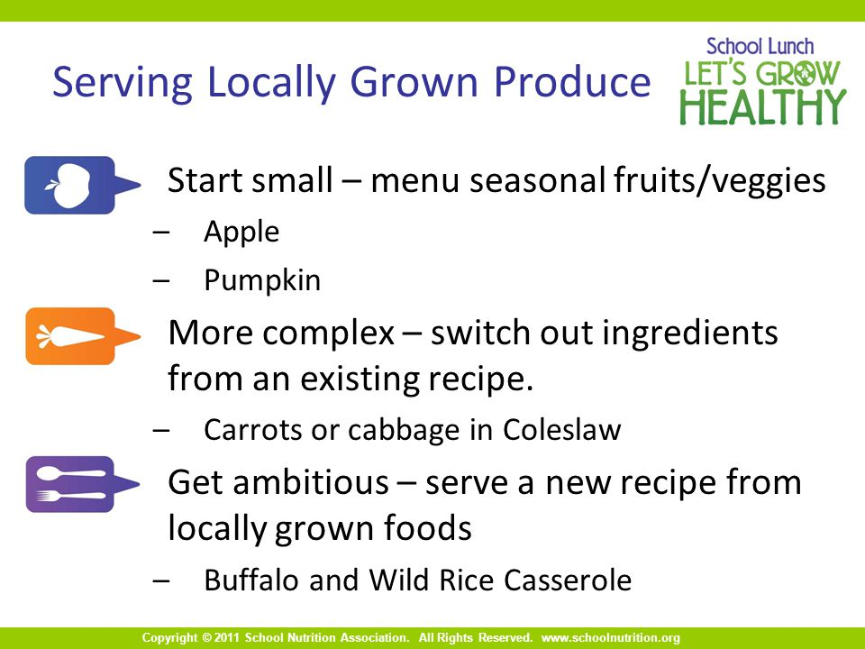 Copyright © 2011 School Nutrition Association. All Rights Reserved. www.schoolnutrition.org Serving Locally Grown Produce Start small – menu seasonal