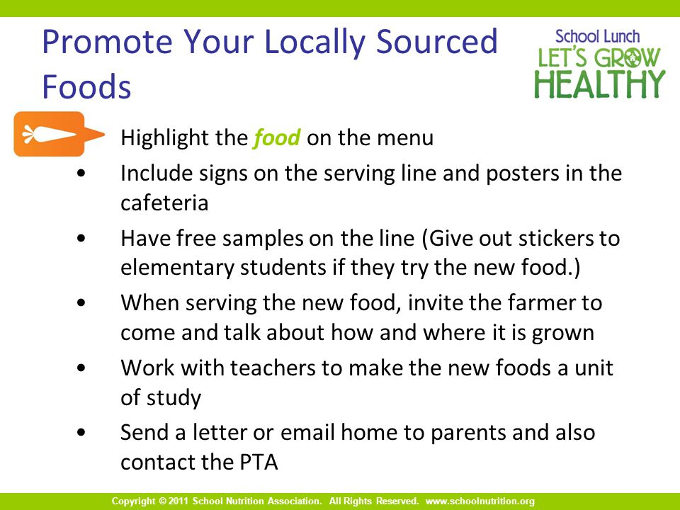 Copyright © 2011 School Nutrition Association. All Rights Reserved. www.schoolnutrition.org Promote Your Locally Sourced Foods Highlight the food on t
