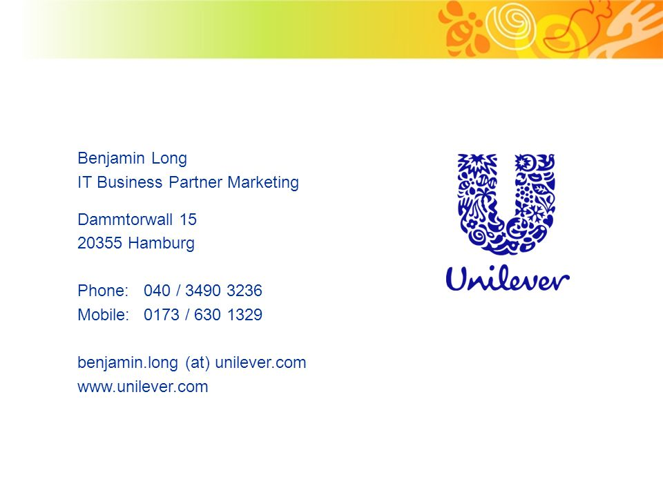 Benjamin Long IT Business Partner Marketing Dammtorwall 15 20355 Hamburg Phone:040 / 3490 3236 Mobile:0173 / 630 1329 benjamin.long (at) unilever.com www.unilever.com