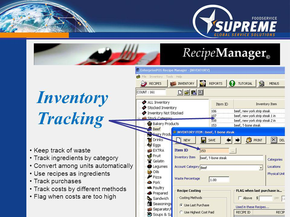 Inventory Tracking Keep track of waste Track ingredients by category Convert among units automatically Use recipes as ingredients Track purchases Track costs by different methods Flag when costs are too high