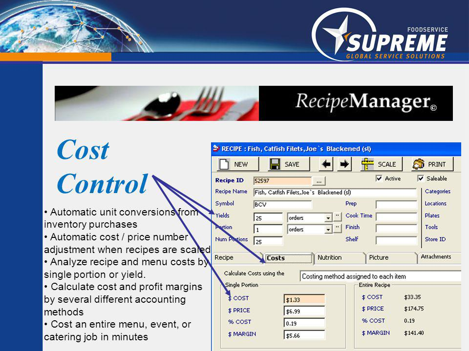 Cost Control Automatic unit conversions from inventory purchases Automatic cost / price number adjustment when recipes are scaled Analyze recipe and menu costs by single portion or yield.