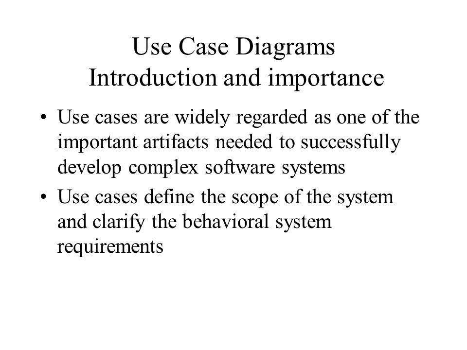 Use Case Diagrams Introduction and importance Provide a basis for a coherent conceptual understanding of the system under consideration without requiring knowledge of software design or implementation technology Used as organized means of capturing domain expertise