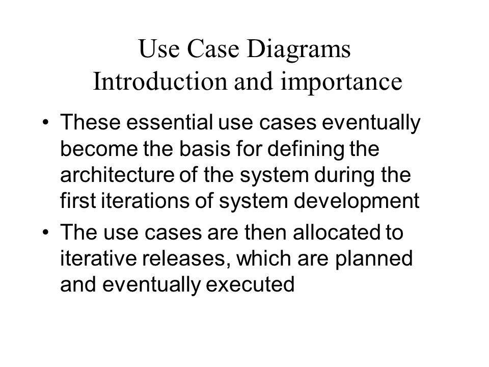 Use Case Diagrams Introduction and importance In the requirements phase of each delivery, the use cases allocated to that delivery are analyzed and completely specified the use cases would then be realized by domain level analysis/design using class and interaction diagrams