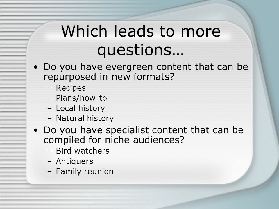 Which leads to more questions… Do you have evergreen content that can be repurposed in new formats.