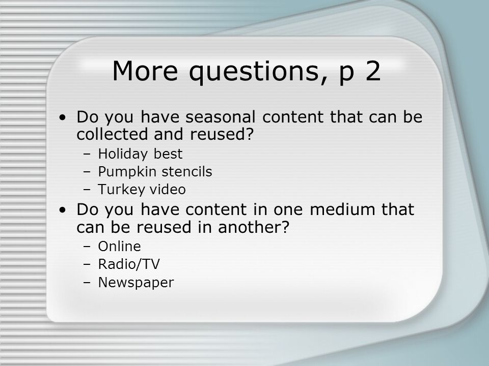 More questions, p 2 Do you have seasonal content that can be collected and reused.