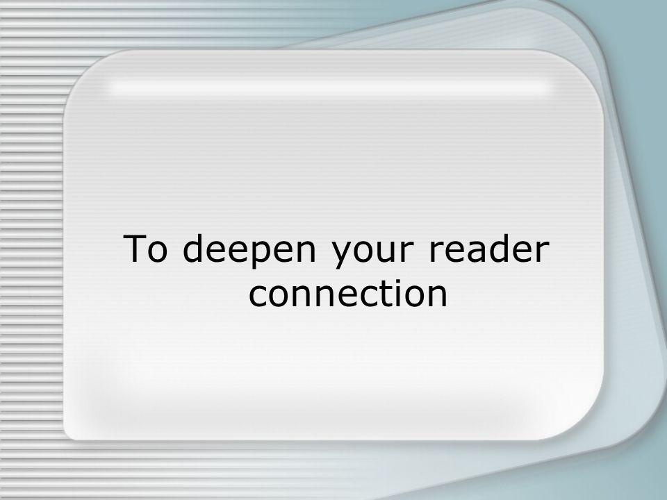 To deepen your reader connection