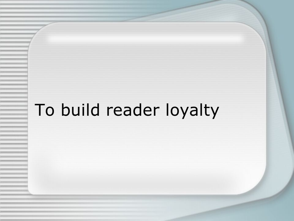 To build reader loyalty
