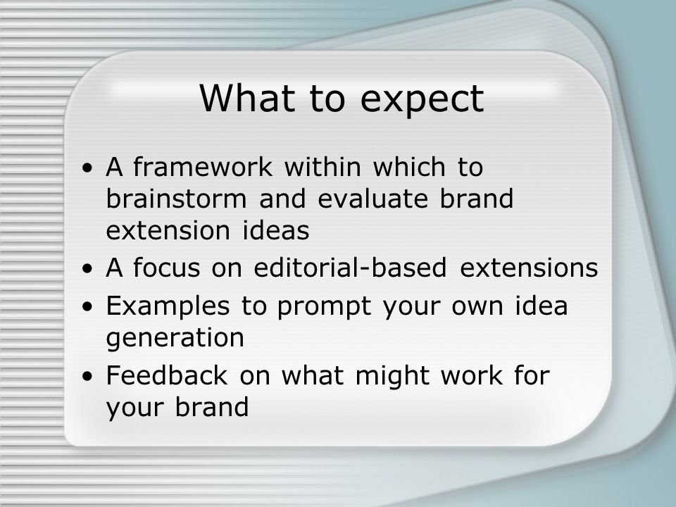 What to expect A framework within which to brainstorm and evaluate brand extension ideas A focus on editorial-based extensions Examples to prompt your own idea generation Feedback on what might work for your brand