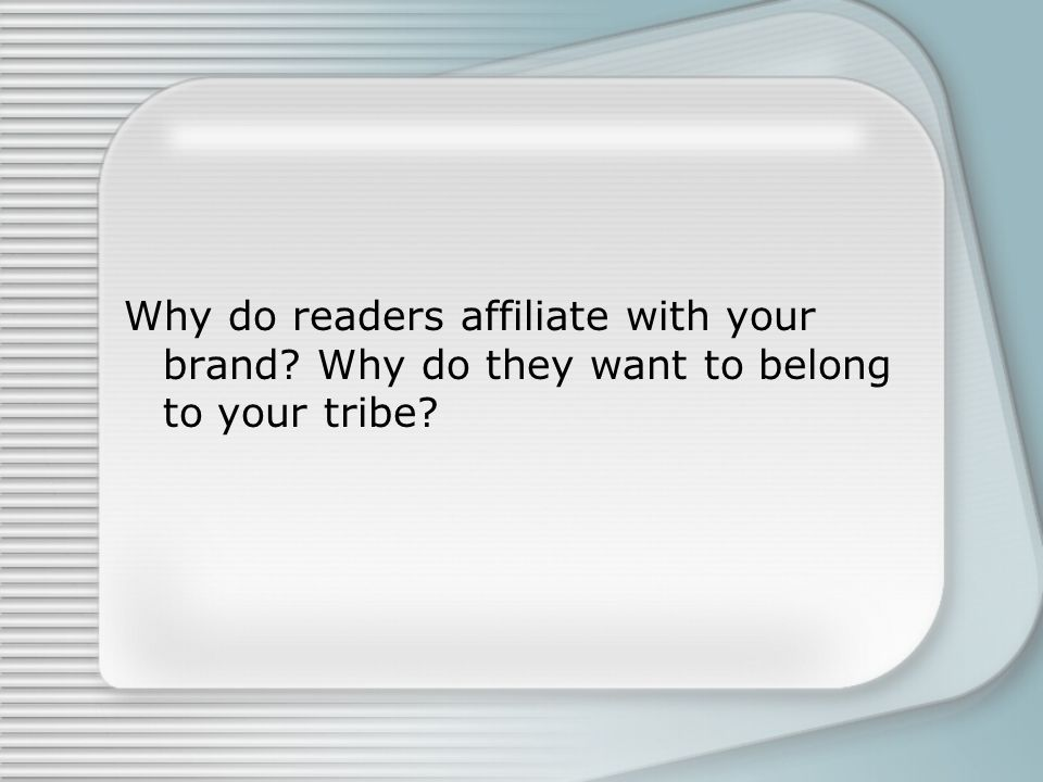 Why do readers affiliate with your brand Why do they want to belong to your tribe