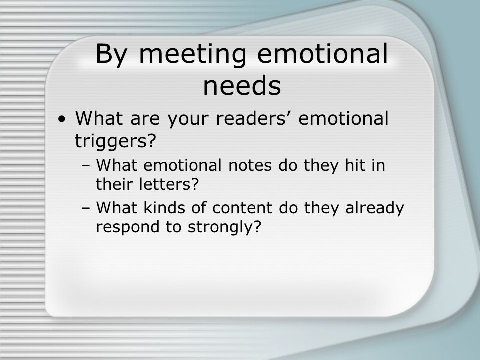 By meeting emotional needs What are your readers emotional triggers.