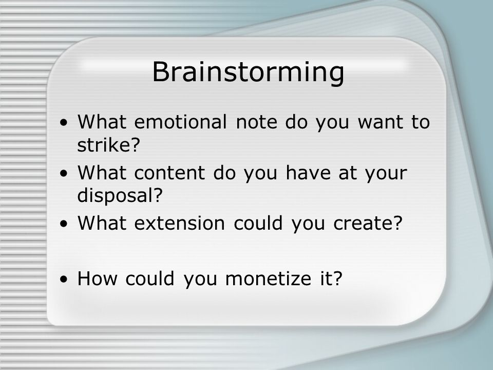 Brainstorming What emotional note do you want to strike.