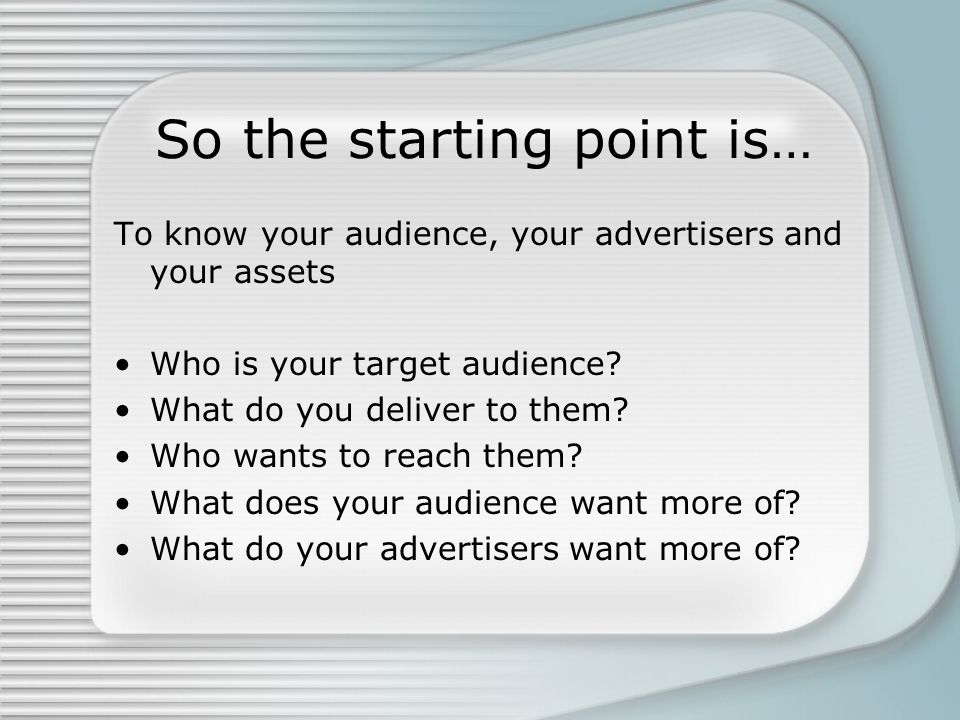 So the starting point is… To know your audience, your advertisers and your assets Who is your target audience.