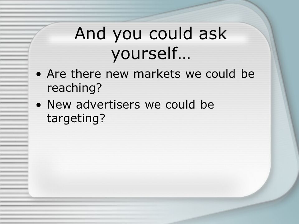 And you could ask yourself… Are there new markets we could be reaching.