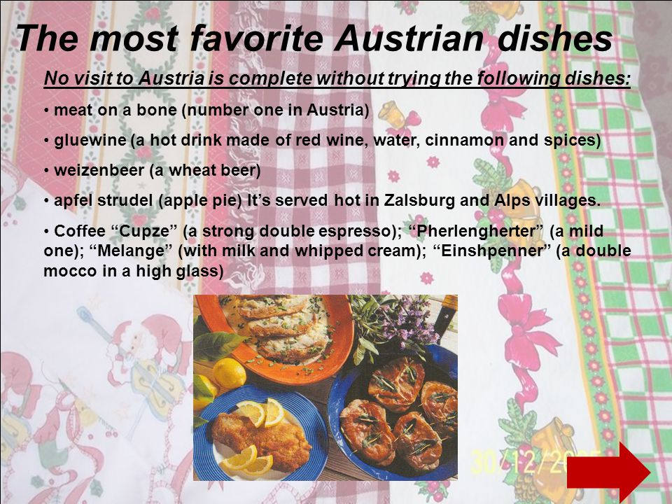 The most favorite Austrian dishes No visit to Austria is complete without trying the following dishes: meat on a bone (number one in Austria) gluewine (a hot drink made of red wine, water, cinnamon and spices) weizenbeer (a wheat beer) apfel strudel (apple pie) Its served hot in Zalsburg and Alps villages.