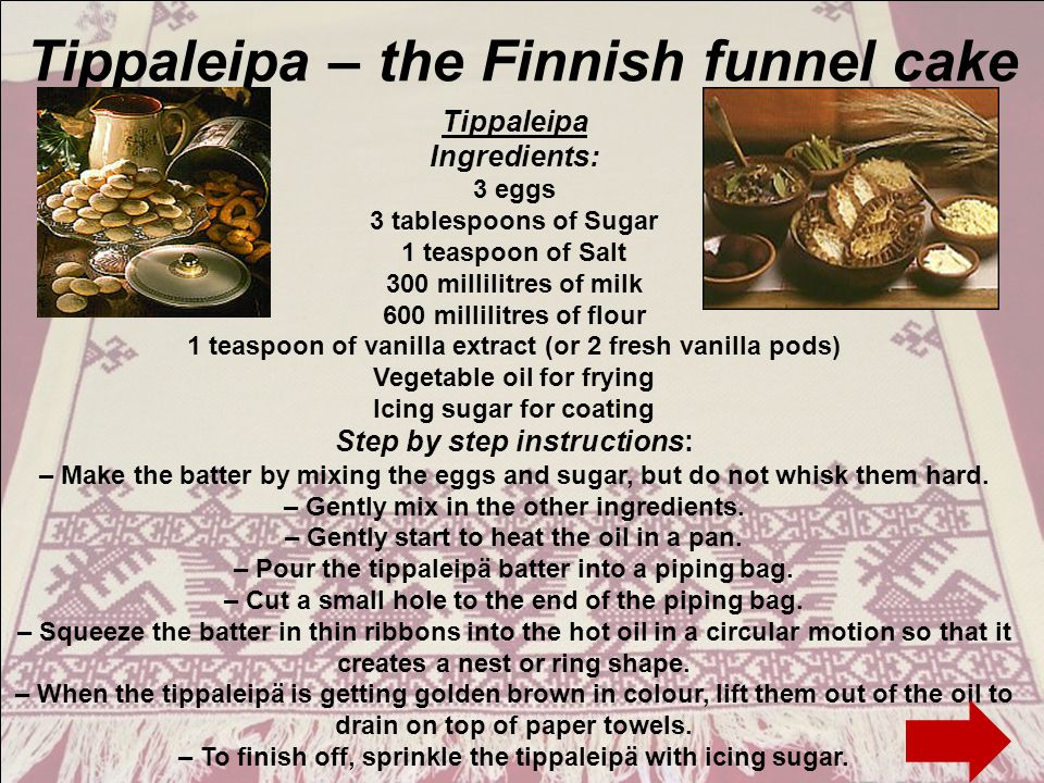 Tippaleipa – the Finnish funnel cake Tippaleipa Ingredients: 3 eggs 3 tablespoons of Sugar 1 teaspoon of Salt 300 millilitres of milk 600 millilitres of flour 1 teaspoon of vanilla extract (or 2 fresh vanilla pods) Vegetable oil for frying Icing sugar for coating Step by step instructions: – Make the batter by mixing the eggs and sugar, but do not whisk them hard.
