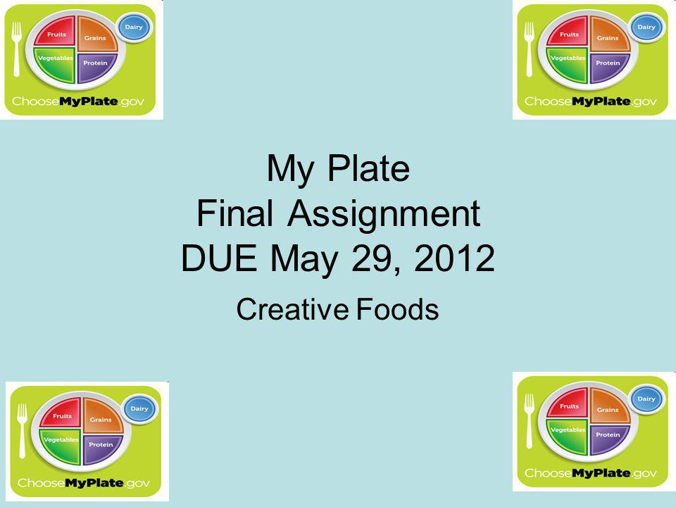 My Plate Final Assignment DUE May 29, 2012 Creative Foods