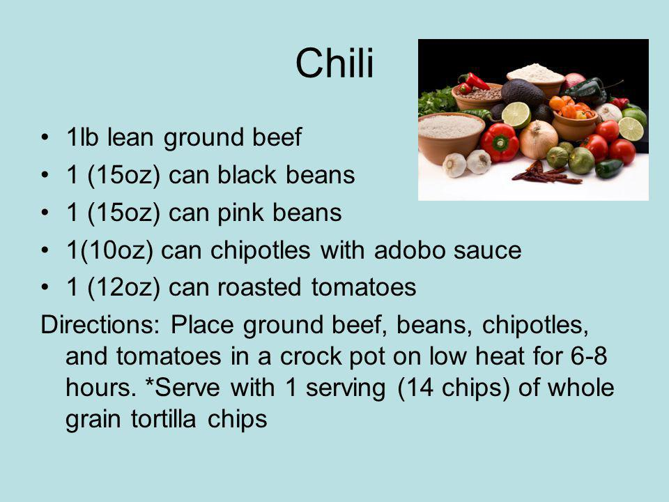 Chili 1lb lean ground beef 1 (15oz) can black beans 1 (15oz) can pink beans 1(10oz) can chipotles with adobo sauce 1 (12oz) can roasted tomatoes Directions: Place ground beef, beans, chipotles, and tomatoes in a crock pot on low heat for 6-8 hours.