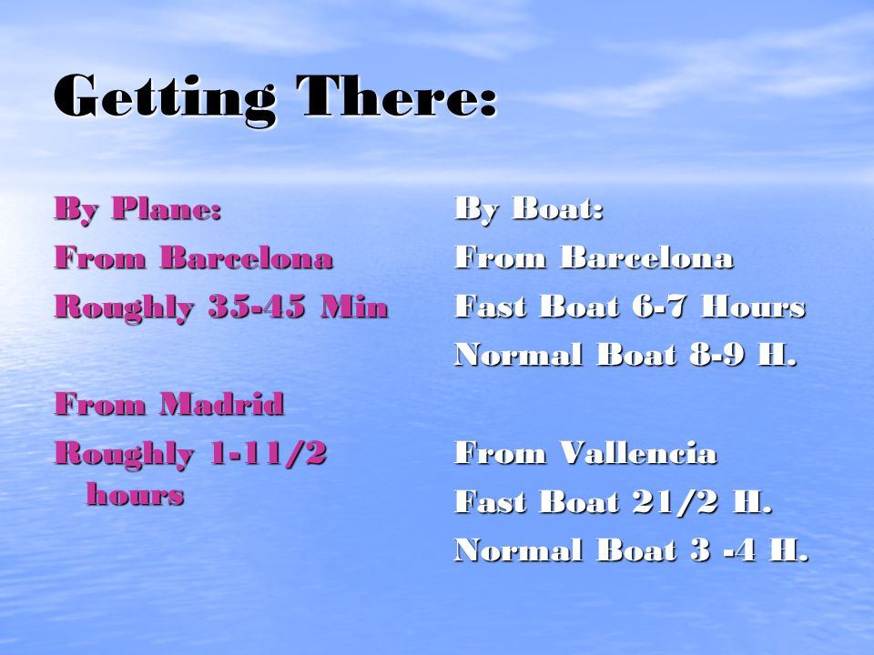 Getting There: By Plane: From Barcelona Roughly 35-45 Min From Madrid Roughly 1-11/2 hours By Boat: From Barcelona Fast Boat 6-7 Hours Normal Boat 8-9 H.
