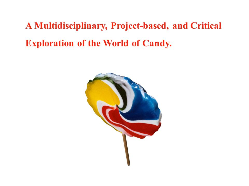 A Multidisciplinary, Project-based, and Critical Exploration of the World of Candy.