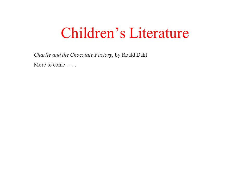 Childrens Literature Charlie and the Chocolate Factory, by Roald Dahl More to come....