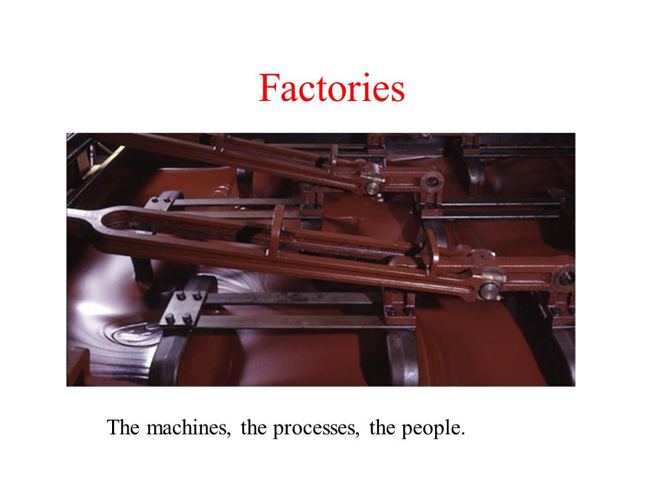 Factories The machines, the processes, the people.