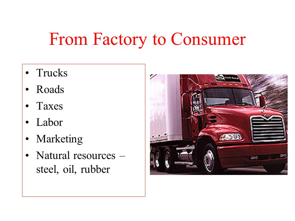 From Factory to Consumer Trucks Roads Taxes Labor Marketing Natural resources – steel, oil, rubber