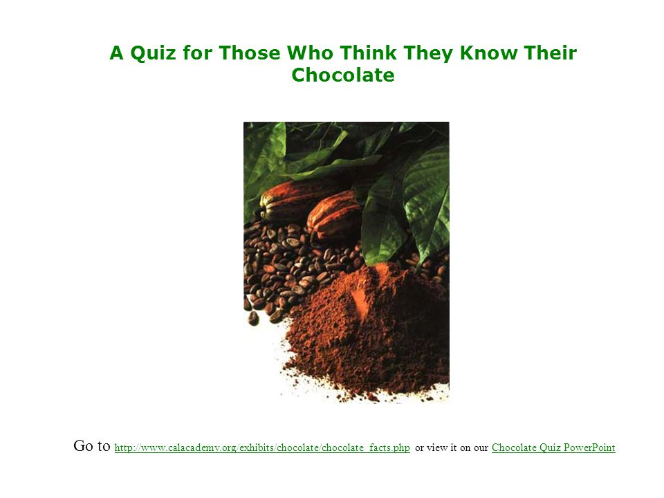 A Quiz for Those Who Think They Know Their Chocolate Go to http://www.calacademy.org/exhibits/chocolate/chocolate_facts.php or view it on our Chocolate Quiz PowerPoint http://www.calacademy.org/exhibits/chocolate/chocolate_facts.phpChocolate Quiz PowerPoint
