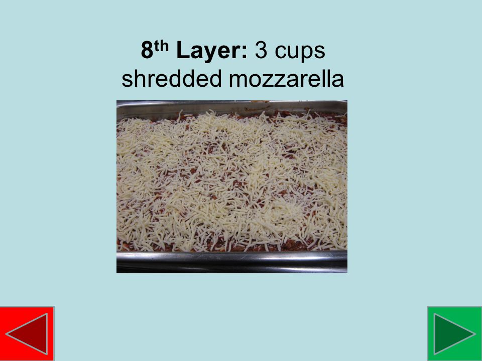8 th Layer: 3 cups shredded mozzarella