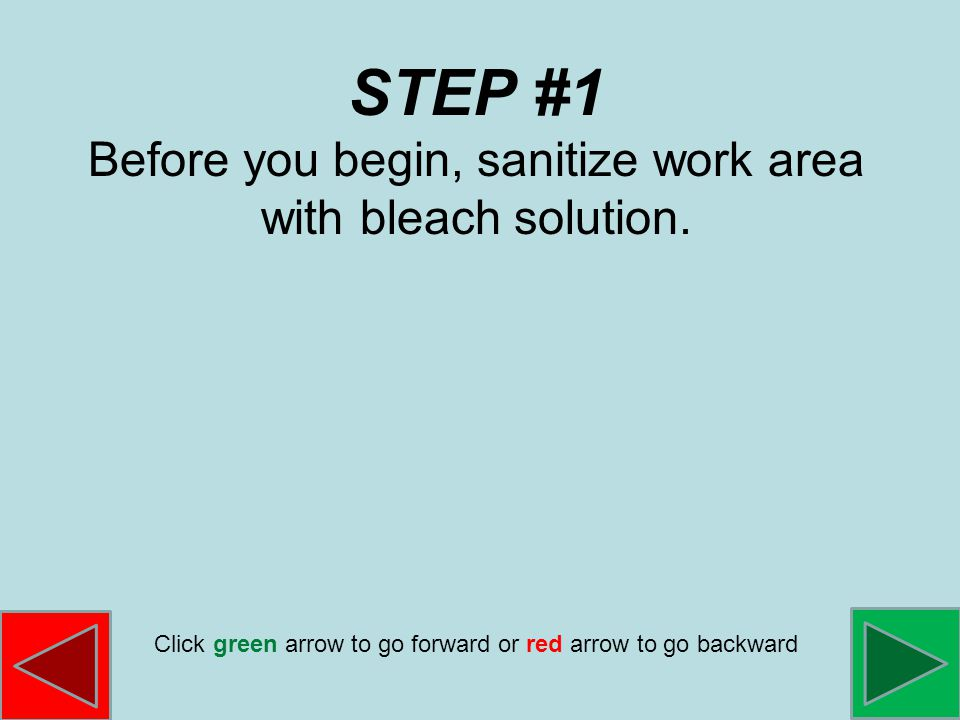 STEP #1 Before you begin, sanitize work area with bleach solution.