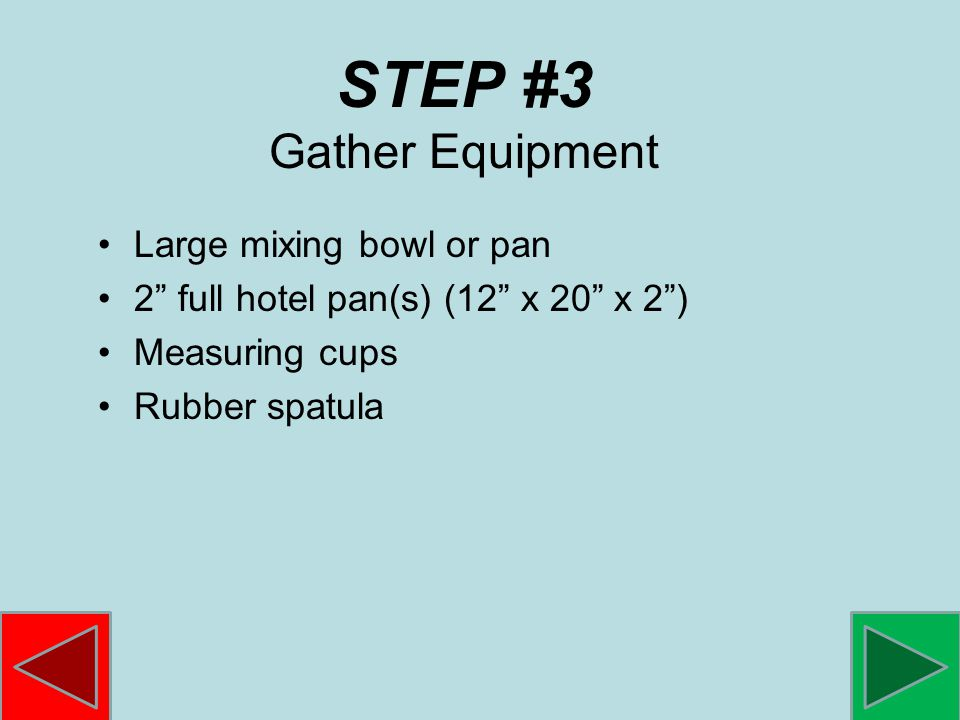 STEP #3 Gather Equipment Large mixing bowl or pan 2 full hotel pan(s) (12 x 20 x 2) Measuring cups Rubber spatula