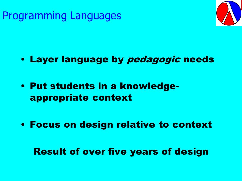 Programming Languages Layer language by pedagogic needs Put students in a knowledge- appropriate context Focus on design relative to context Result of over five years of design