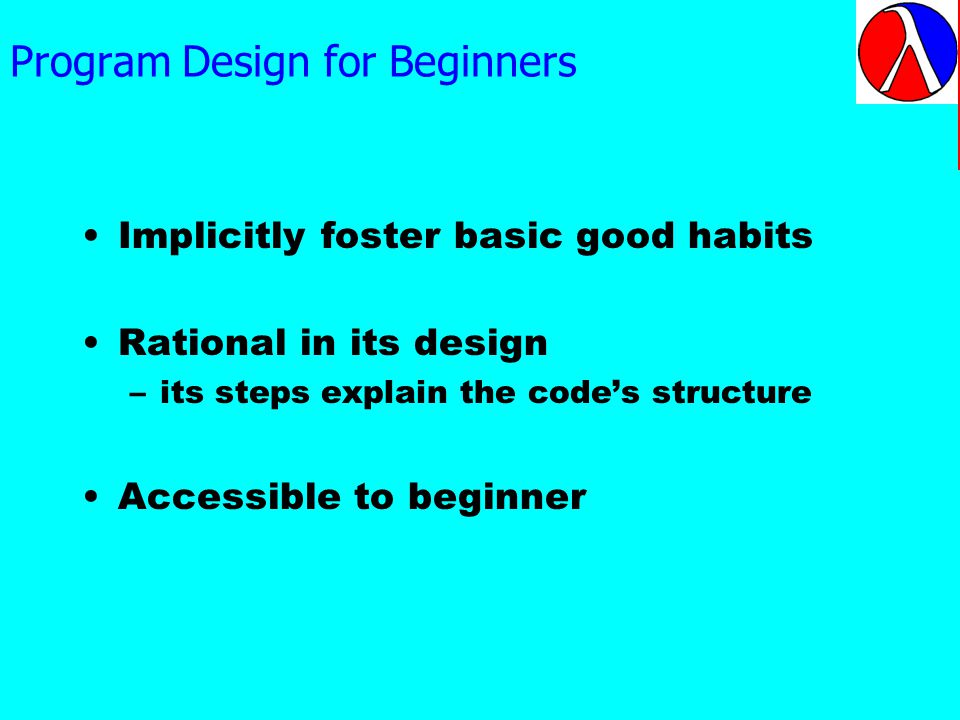 Program Design for Beginners Implicitly foster basic good habits Rational in its design –its steps explain the codes structure Accessible to beginner Note that design methodologies need to be much richer than top- down design alone