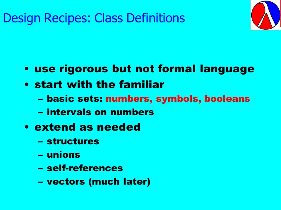 Design Recipes: Class Definitions use rigorous but not formal language start with the familiar –basic sets: numbers, symbols, booleans –intervals on numbers extend as needed –structures –unions –self-references –vectors (much later) This is how we specify classes of data