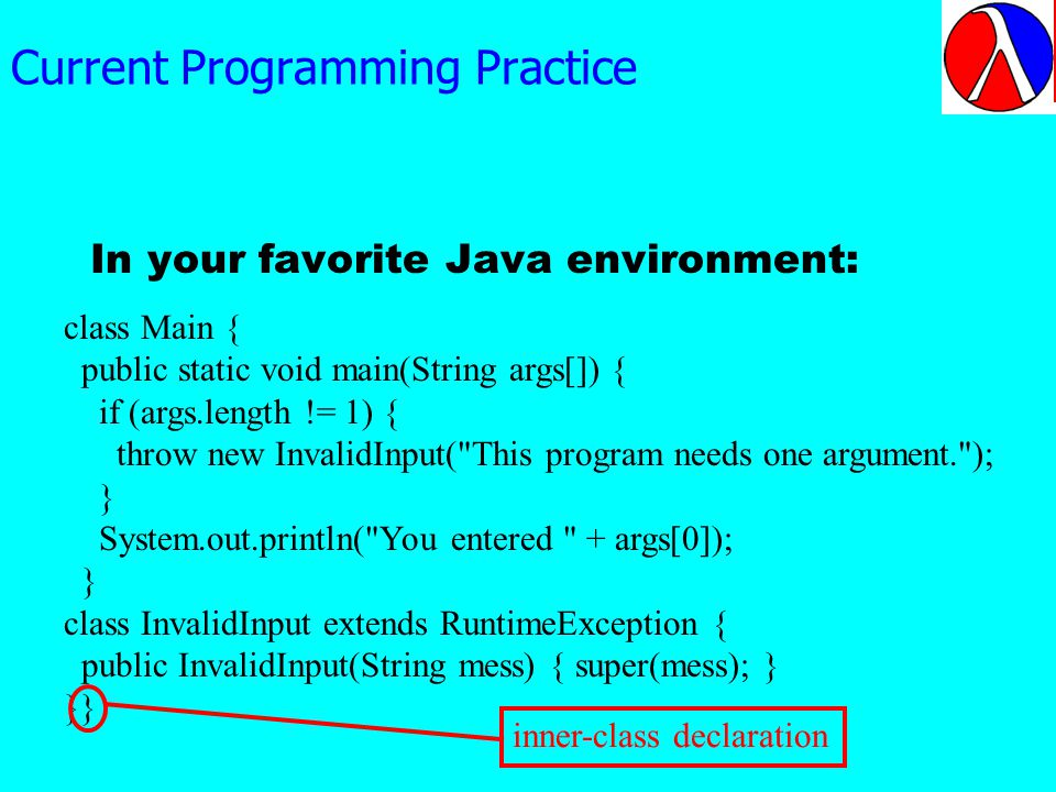 Current Programming Practice In your favorite Java environment: class Main { public static void main(String args[]) { if (args.length != 1) { throw new InvalidInput( This program needs one argument. ); } System.out.println( You entered + args[0]); } class InvalidInput extends RuntimeException { public InvalidInput(String mess) { super(mess); } }} inner-class declaration Java is not immune to such problems
