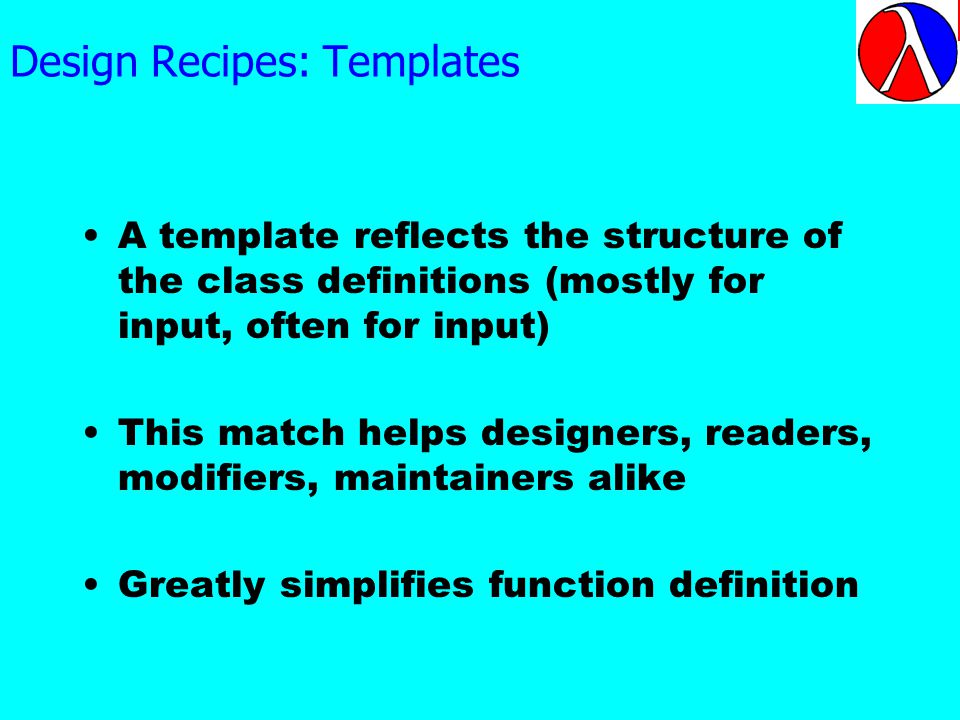 Design Recipes: Templates A template reflects the structure of the class definitions (mostly for input, often for input) This match helps designers, readers, modifiers, maintainers alike Greatly simplifies function definition