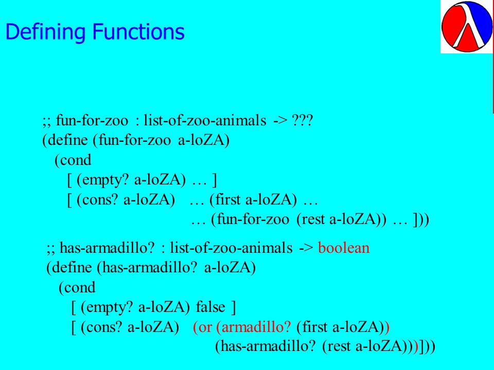 Defining Functions ;; has-armadillo? : list-of-zoo-animals -> boolean (define (has-armadillo? a-loZA) (cond [ (empty? a-loZA) false ] [ (cons? a-loZA)