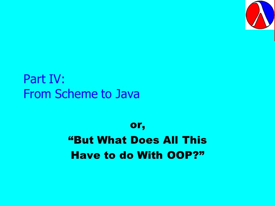 Part IV: From Scheme to Java or, But What Does All This Have to do With OOP.