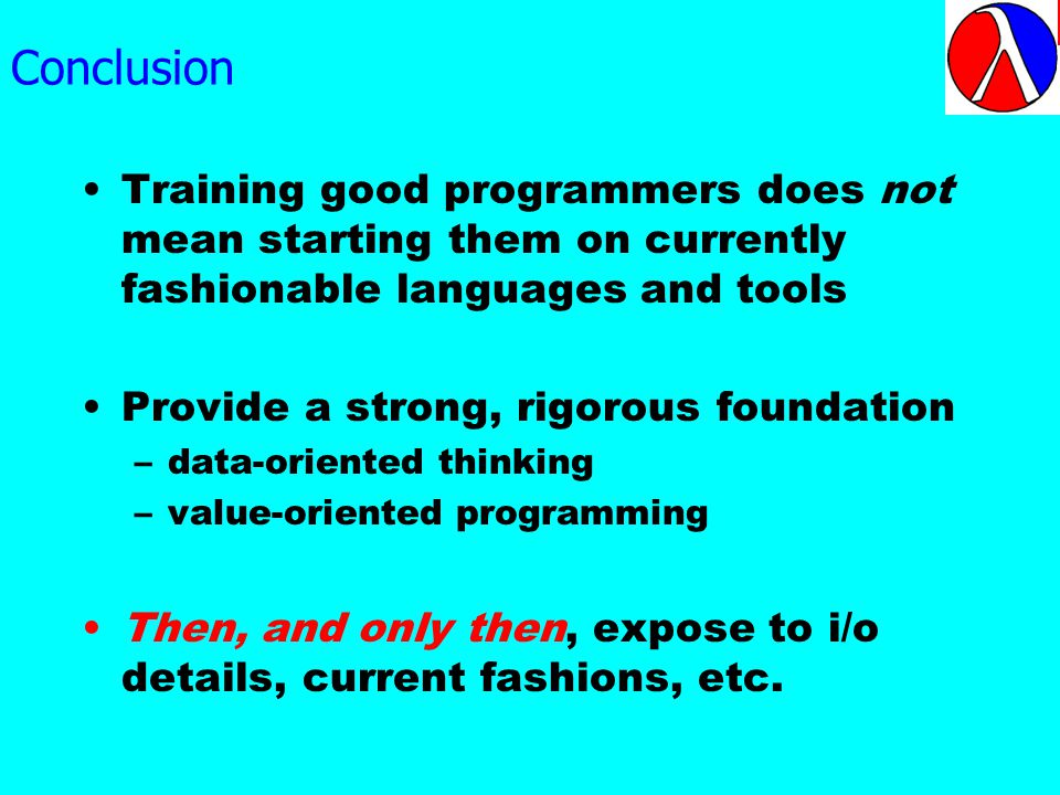 Conclusion Training good programmers does not mean starting them on currently fashionable languages and tools Provide a strong, rigorous foundation –data-oriented thinking –value-oriented programming Then, and only then, expose to i/o details, current fashions, etc.