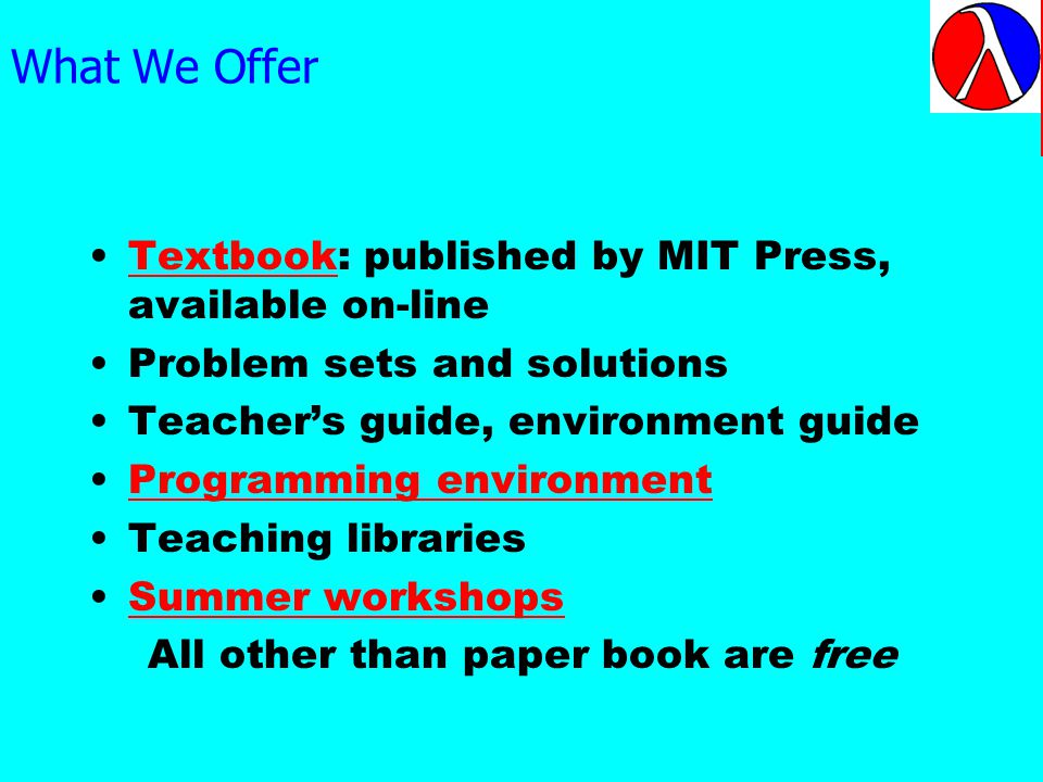 What We Offer Textbook: published by MIT Press, available on-lineTextbook Problem sets and solutions Teachers guide, environment guide Programming environment Teaching libraries Summer workshops All other than paper book are free The text is available for free on the Web even though it is available in print