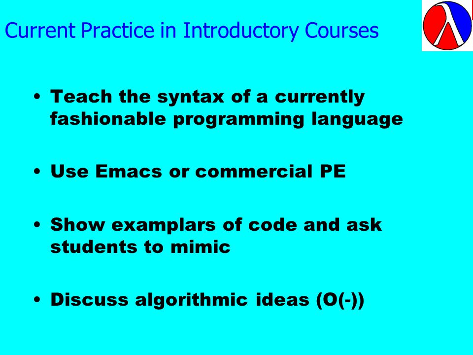 Current Practice in Introductory Courses Teach the syntax of a currently fashionable programming language Use Emacs or commercial PE Show examplars of code and ask students to mimic Discuss algorithmic ideas (O(-))