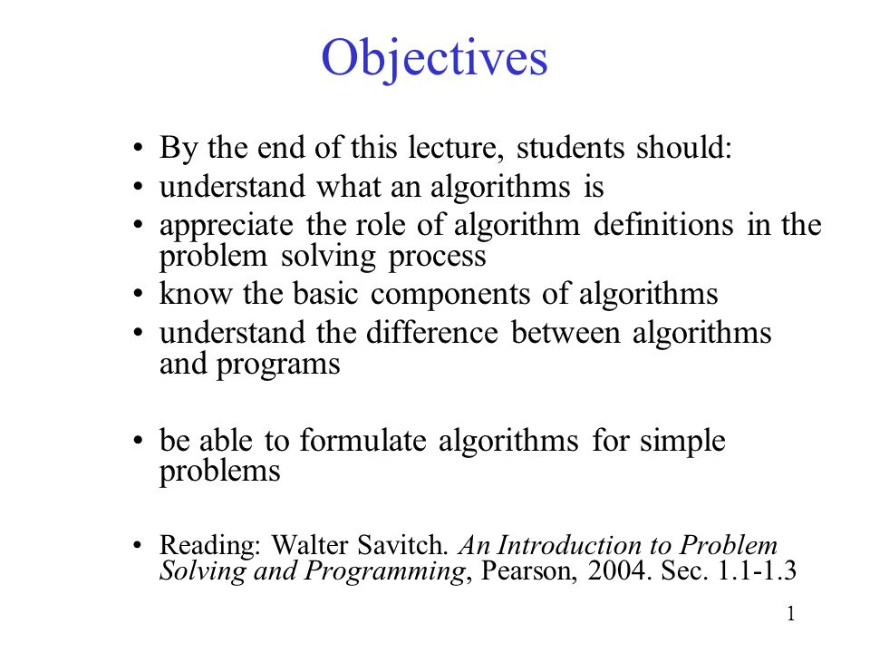 1 Objectives By the end of this lecture, students should: understand what an algorithms is appreciate the role of algorithm definitions in the problem solving process know the basic components of algorithms understand the difference between algorithms and programs be able to formulate algorithms for simple problems Reading: Walter Savitch.